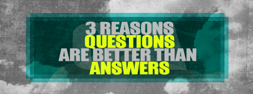 questions answers 3 Reasons Questions Are Better Than Answers